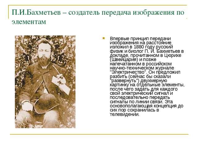 П.И.Бахметьев – создатель передача изображения по элементам Впервые принцип п...
