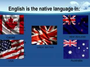 English is the native language in: NEW ZEALAND GREATBRITAIN Australia Canada