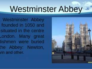 Westminster Abbey Westminster Abbey was founded in 1050 and it is situated in