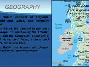 GEOGRAPHY Great Britain consists of England, Scotland and Wales, and Northern