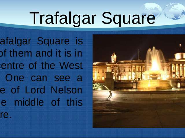 Trafalgar Square Trafalgar Square is one of them and it is in the centre of t...