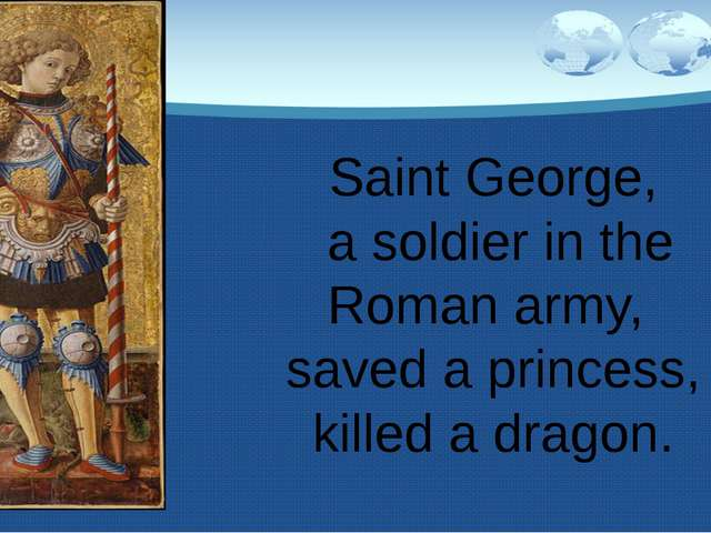 Saint George, a soldier in the Roman army, saved a princess, killed a dragon.