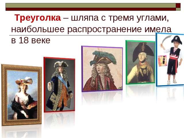Треуголка – шляпа с тремя углами, наибольшее распространение имела в 18 веке