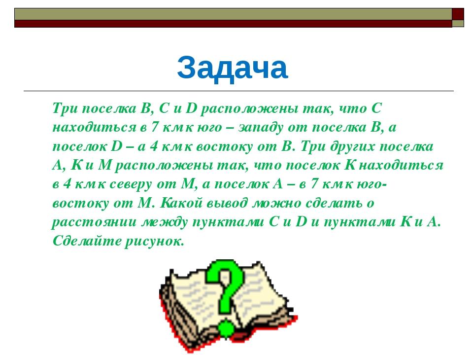 Задача Три поселка В, С и D расположены так, что С находиться в 7 км к юго –...