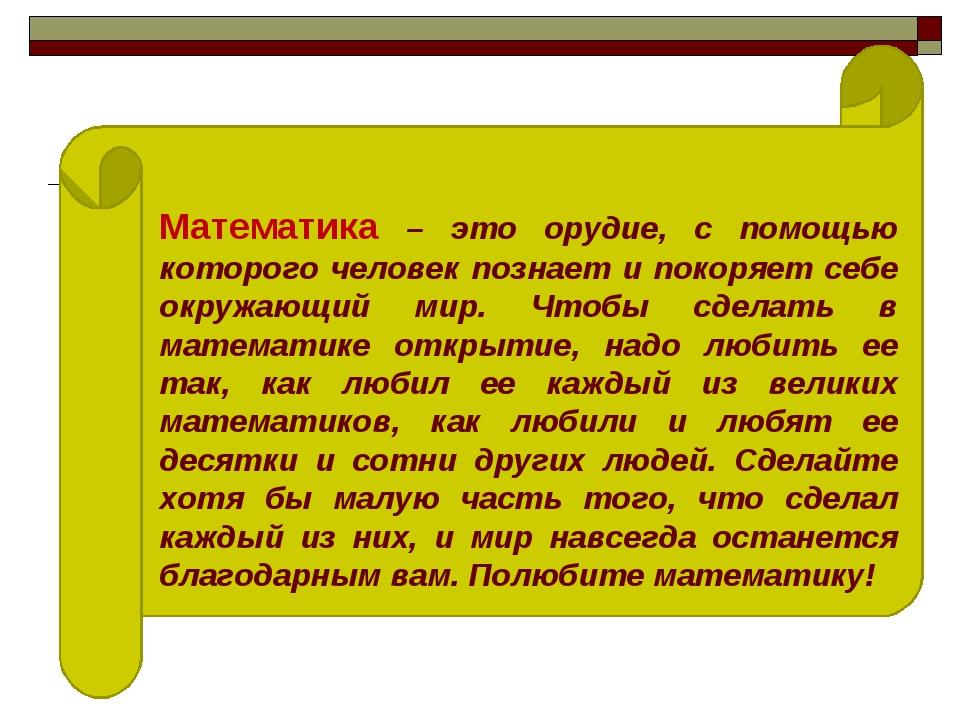 Математика – это орудие, с помощью которого человек познает и покоряет себе о...