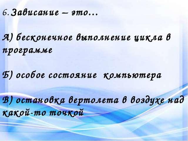 6. Зависание – это… А) бесконечное выполнение цикла в программе Б) особое сос...