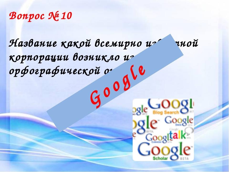 Вопрос № 10 Название какой всемирно известной корпорации возникло из-за орфог...