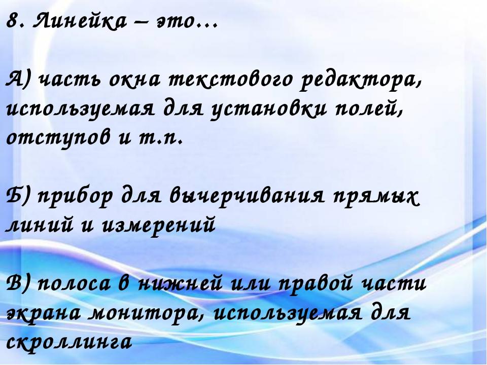 8. Линейка – это… А) часть окна текстового редактора, используемая для устано...