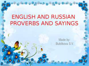 Made by: Bublikova S.V. ENGLISH AND RUSSIAN PROVERBS AND SAYINGS