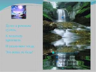 Долго в реченьке гуляла, К водопаду приплыла И упала вниз тогда. Это вовсе н