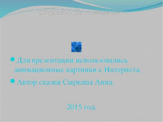 Для презентации использовались анимационные картинки с Интернета. Автор сказ...