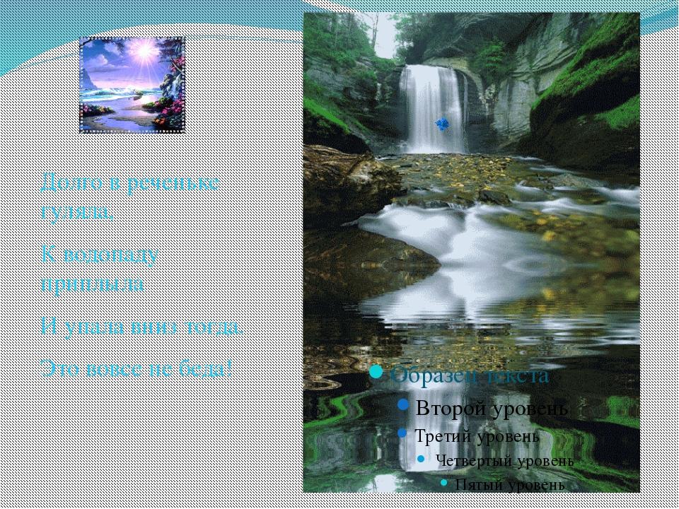 Долго в реченьке гуляла, К водопаду приплыла И упала вниз тогда. Это вовсе н...