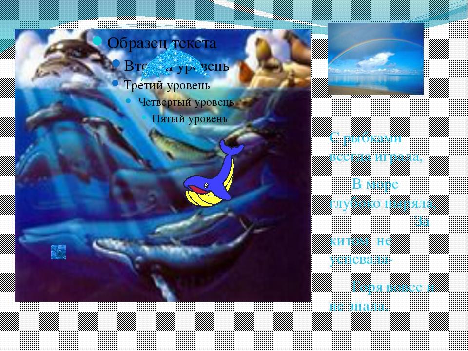 С рыбками всегда играла, В море глубоко ныряла, За китом не успевала- Го...