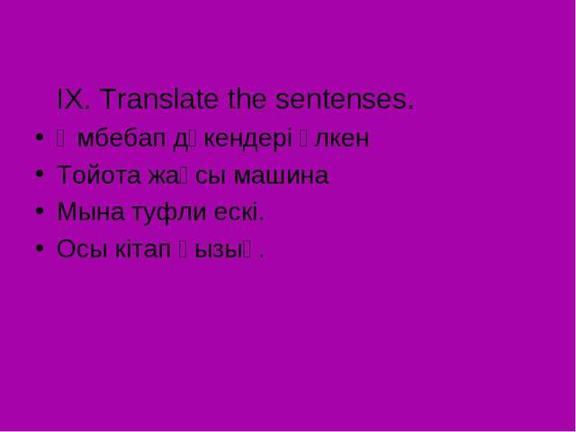 IX. Translate the sentenses. Әмбебап дүкендері үлкен Тойота жақсы машина Мын...