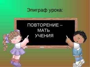 Эпиграф урока: ПОВТОРЕНИЕ – МАТЬ УЧЕНИЯ