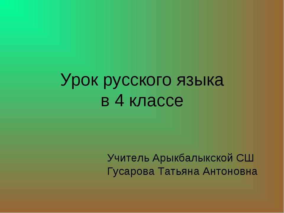 Урок русского языка в 4 классе Учитель Арыкбалыкской СШ Гусарова Татьяна Анто...