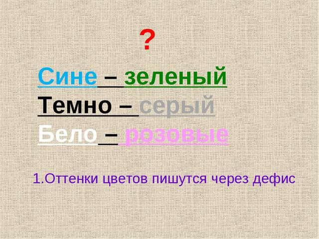 ? Сине – зеленый Темно – серый Бело – розовые 1.Оттенки цветов пишутся через...