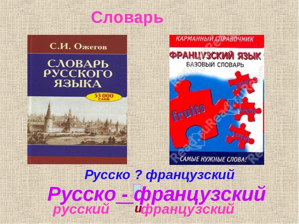 Словарь русский французский Русско - французский Русско ? французский и