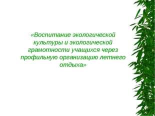 «Воспитание экологической культуры и экологической грамотности учащихся через