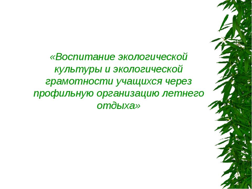 «Воспитание экологической культуры и экологической грамотности учащихся через...