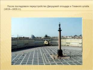 После последовали переустройство Дворцовой площади и Главного штаба (1819—18