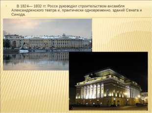 В 1824— 1832 гг. Росси руководил строительством ансамбля Александринского те
