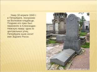 Умер 18 апреля 1849 г. в Петербурге, похоронен на Волковом кладбище. Позднее
