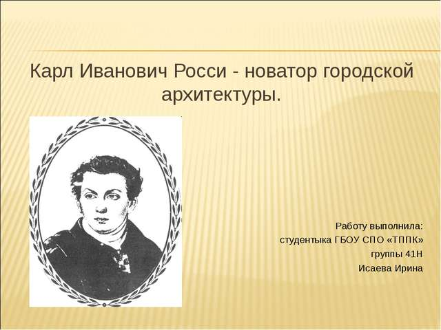 Карл Иванович Росси - новатор городской архитектуры. Работу выполнила: студен...