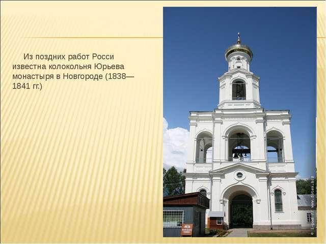 Из поздних работ Росси известна колокольня Юрьева монастыря в Новгороде (183...