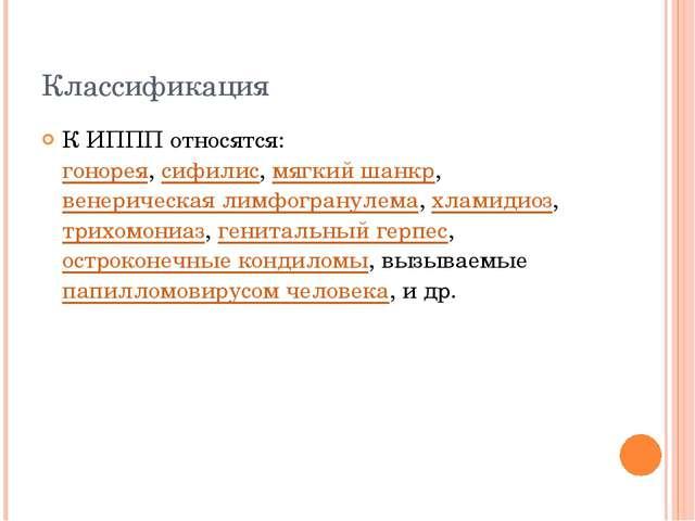 Классификация К ИППП относятся: гонорея, сифилис, мягкий шанкр, венерическая...