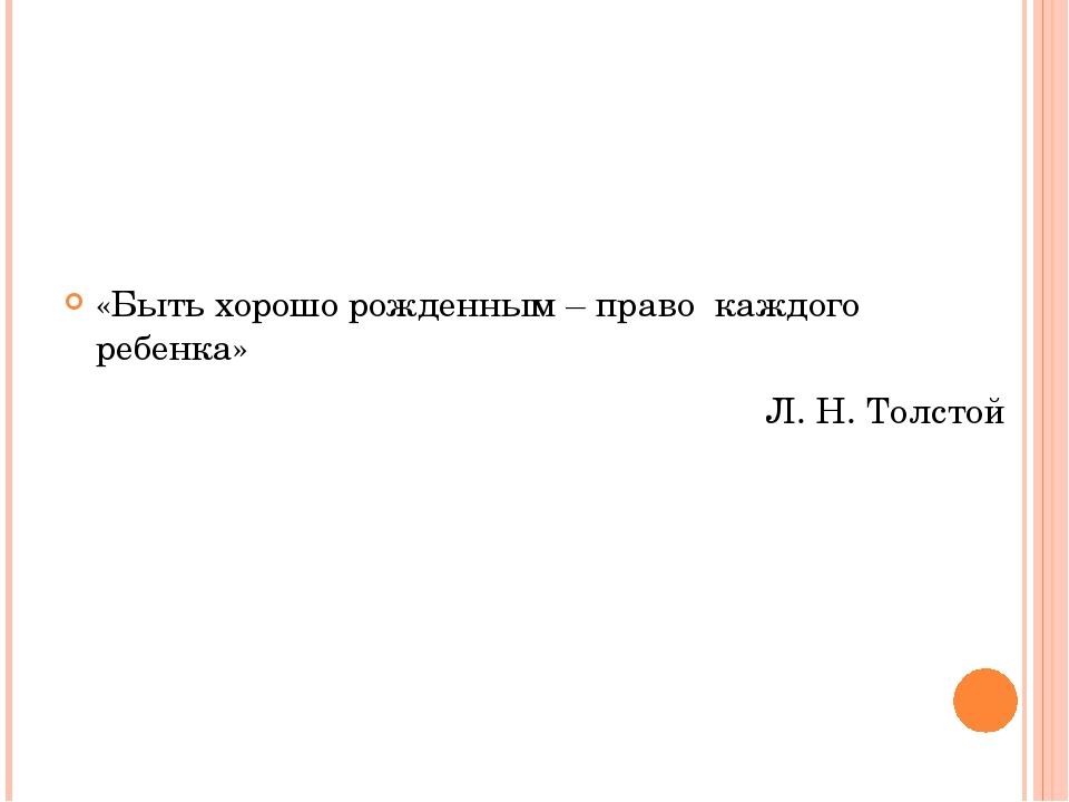 «Быть хорошо рожденным – право каждого ребенка» Л. Н. Толстой