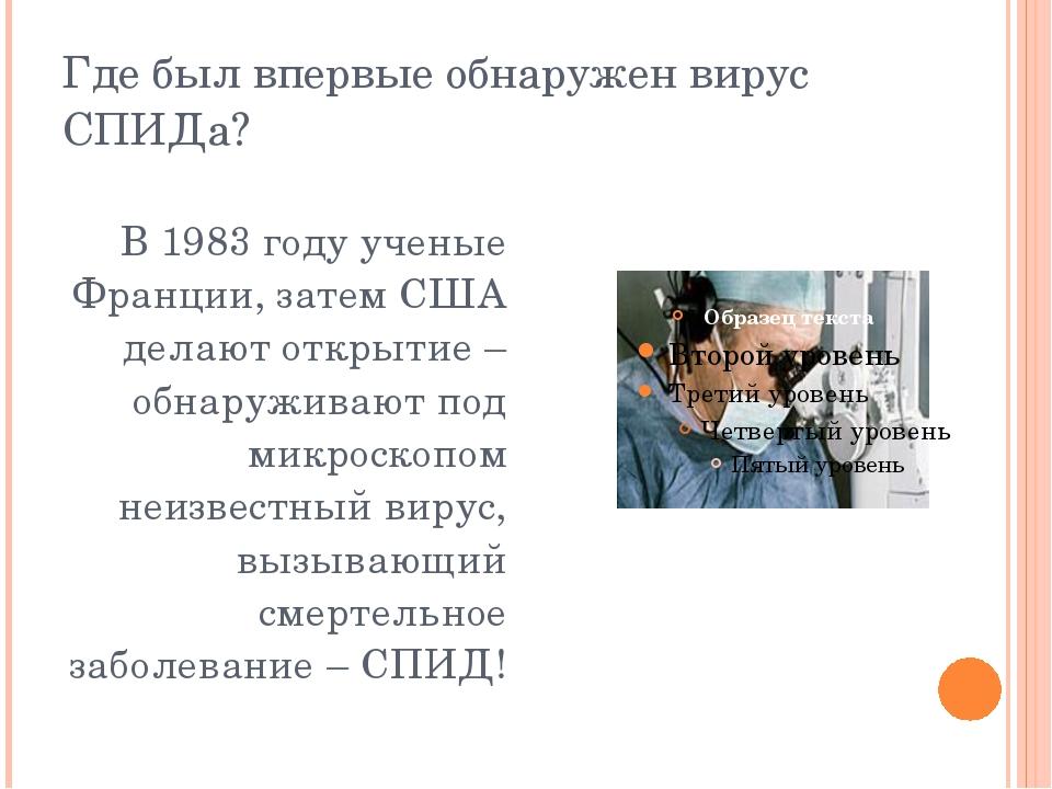 Где был впервые обнаружен вирус СПИДа? В 1983 году ученые Франции, затем США...