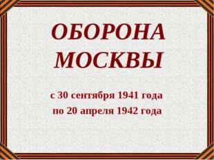 ОБОРОНА МОСКВЫ с 30 сентября 1941 года по 20 апреля 1942 года