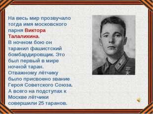На весь мир прозвучало тогда имя московского парня Виктора Талалихина. В ночн