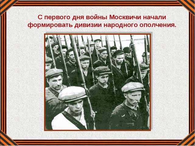 С первого дня войны Москвичи начали формировать дивизии народного ополчения.