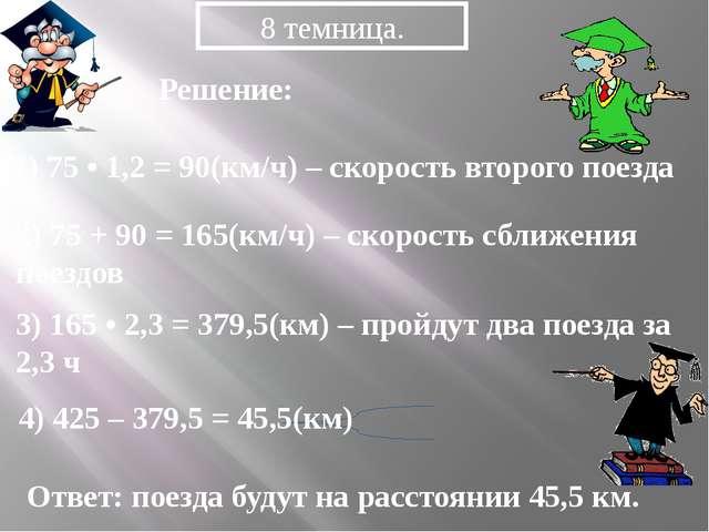 1) 75 • 1,2 = 90(км/ч) – скорость второго поезда 8 темница. 2) 75 + 90 = 165(...
