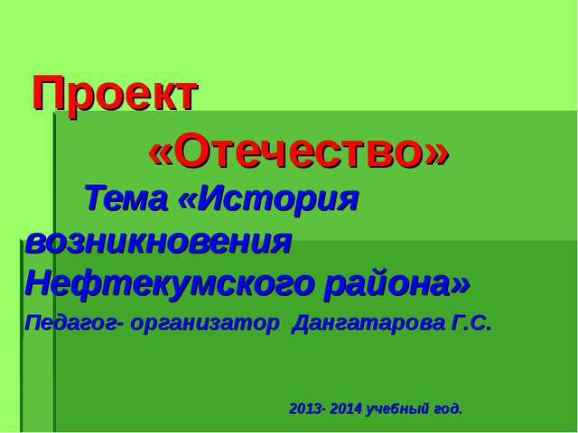 Проект «Отечество» Тема «История возникновения Нефтекумского района» Педаг...