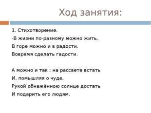 Ход занятия: 1. Стихотворение. -В жизни по-разному можно жить, В горе можно