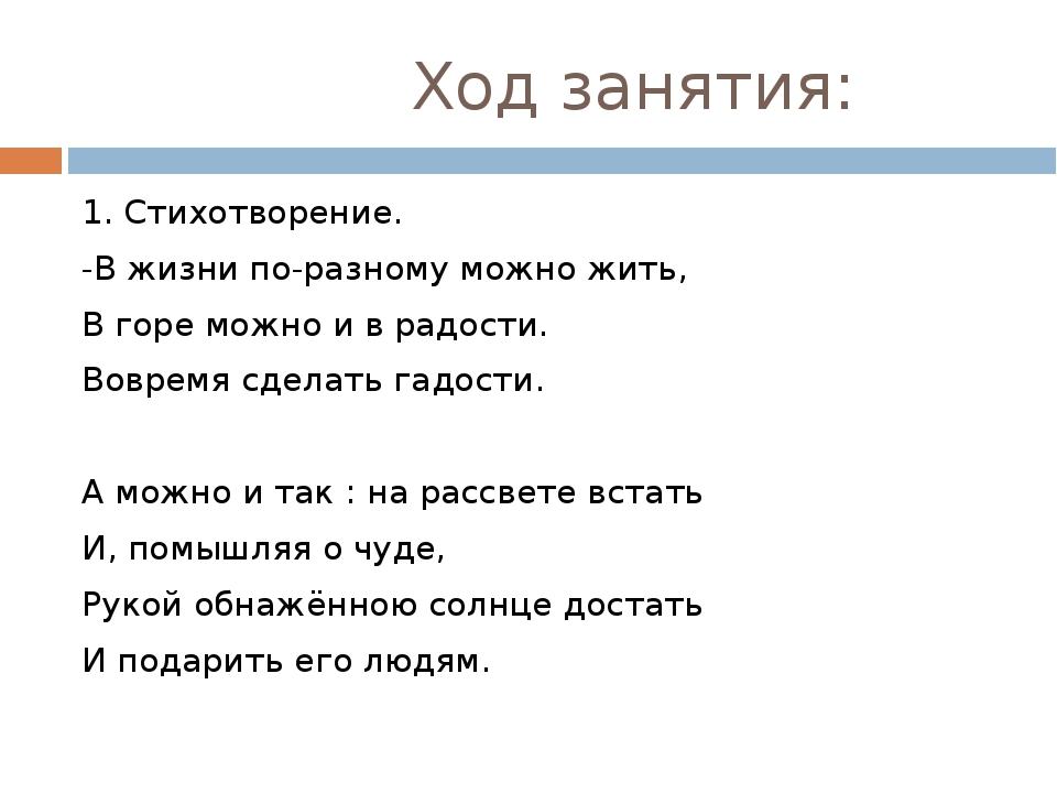 Ход занятия: 1. Стихотворение. -В жизни по-разному можно жить, В горе можно...
