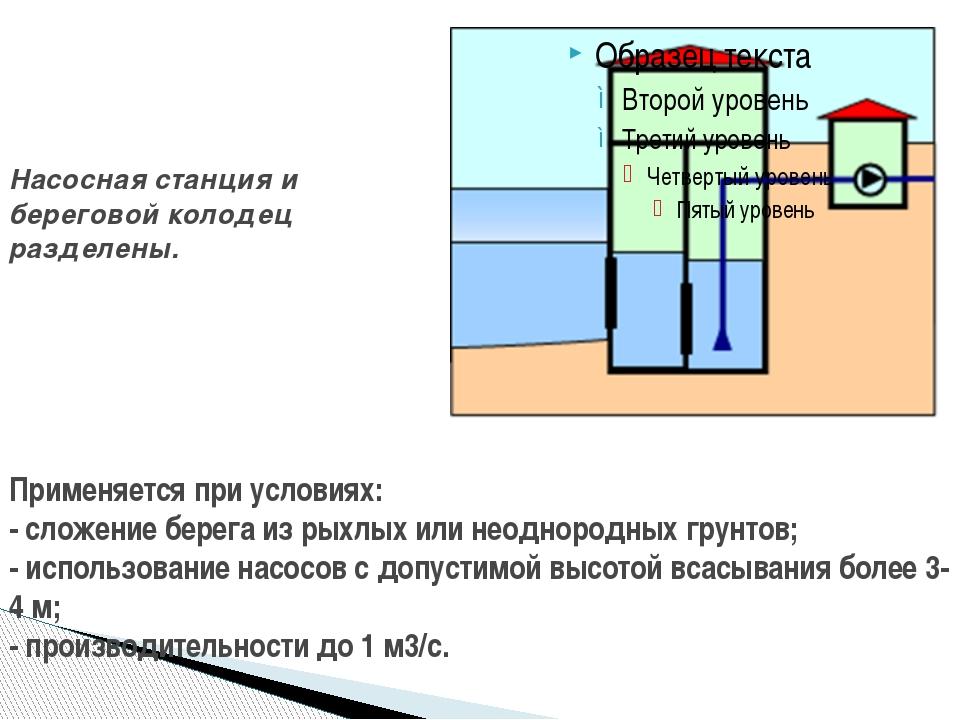 Насосная станция и береговой колодец разделены. Применяется при условиях: -...