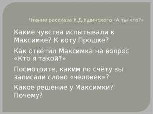 Чтение рассказа К.Д.Ушинского «А ты кто?» Какие чувства испытывали к Максимке