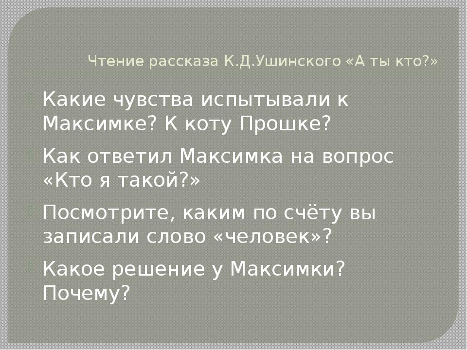 Чтение рассказа К.Д.Ушинского «А ты кто?» Какие чувства испытывали к Максимке...