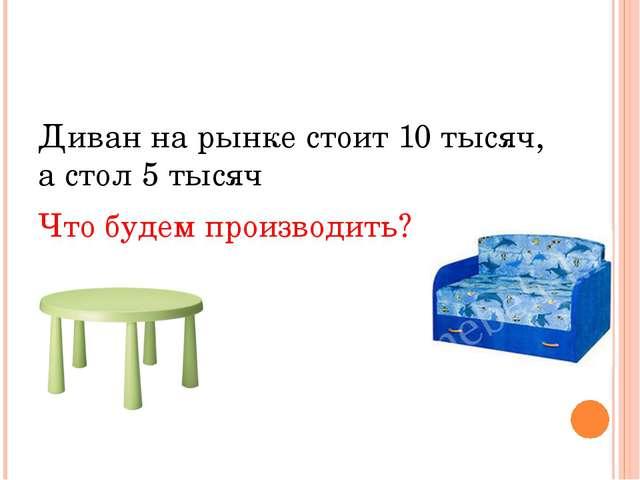 Диван на рынке стоит 10 тысяч, а стол 5 тысяч Что будем производить?