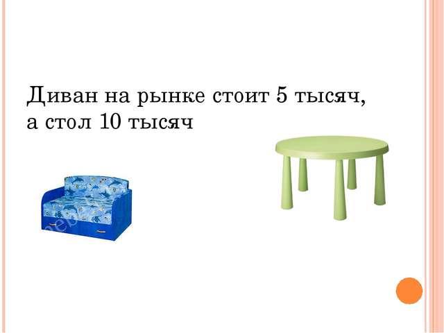 Диван на рынке стоит 5 тысяч, а стол 10 тысяч