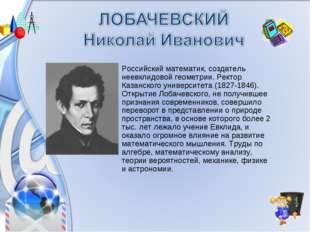 Российский математик, создатель неевклидовой геометрии. Ректор Казанского уни