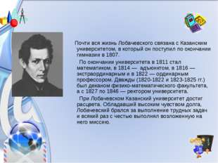Почти вся жизнь Лобачевского связана с Казанским университетом, в который он