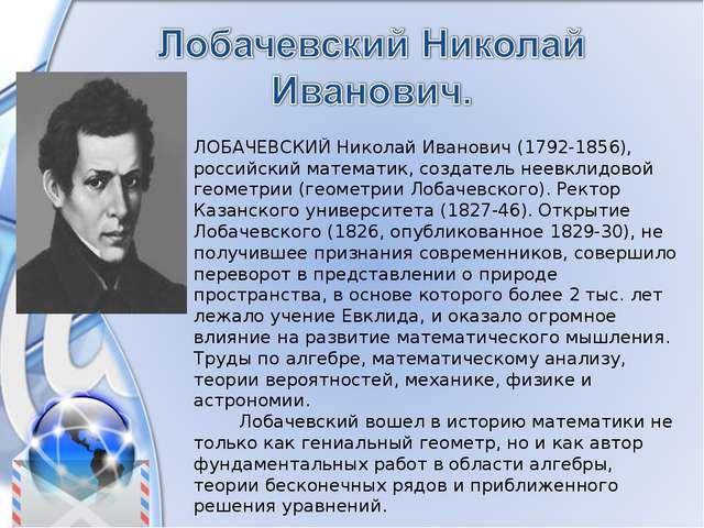 ЛОБАЧЕВСКИЙ Николай Иванович (1792-1856), российский математик, создатель нее...