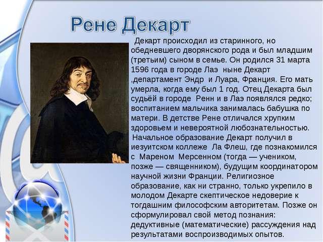 Декарт происходил из старинного, но обедневшего дворянского рода и был младш...