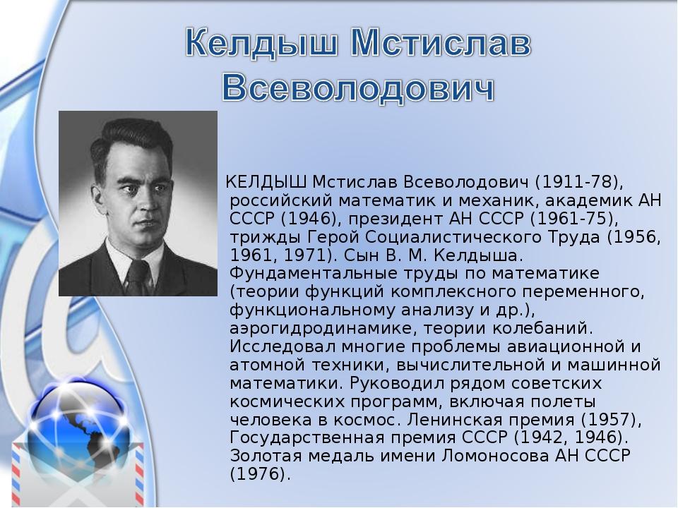 КЕЛДЫШ Мстислав Всеволодович (1911-78), российский математик и механик, акад...