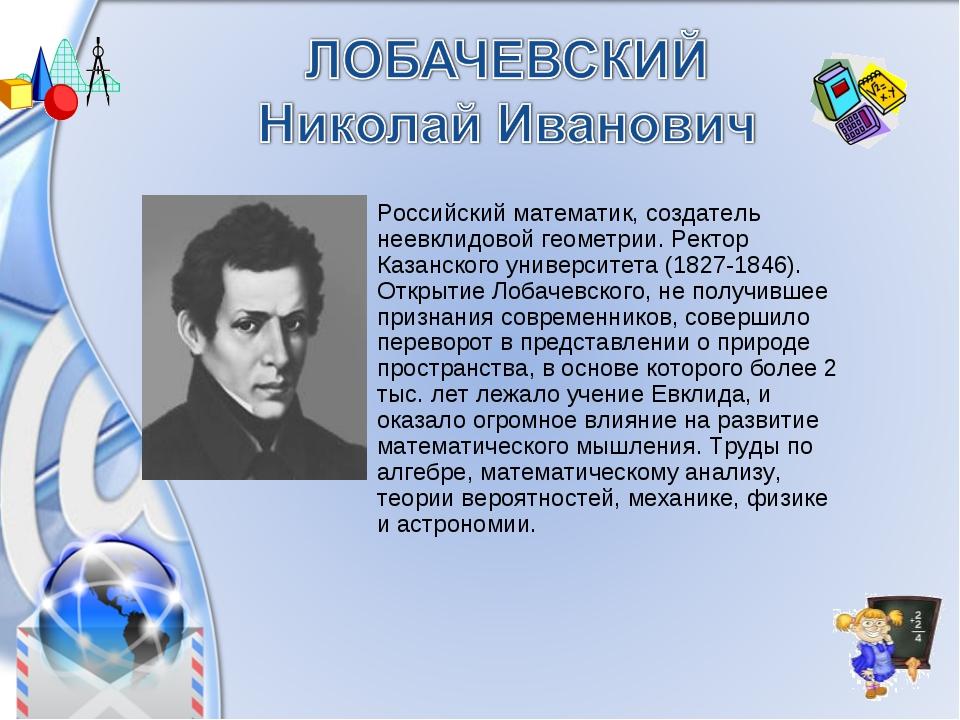 Российский математик, создатель неевклидовой геометрии. Ректор Казанского уни...